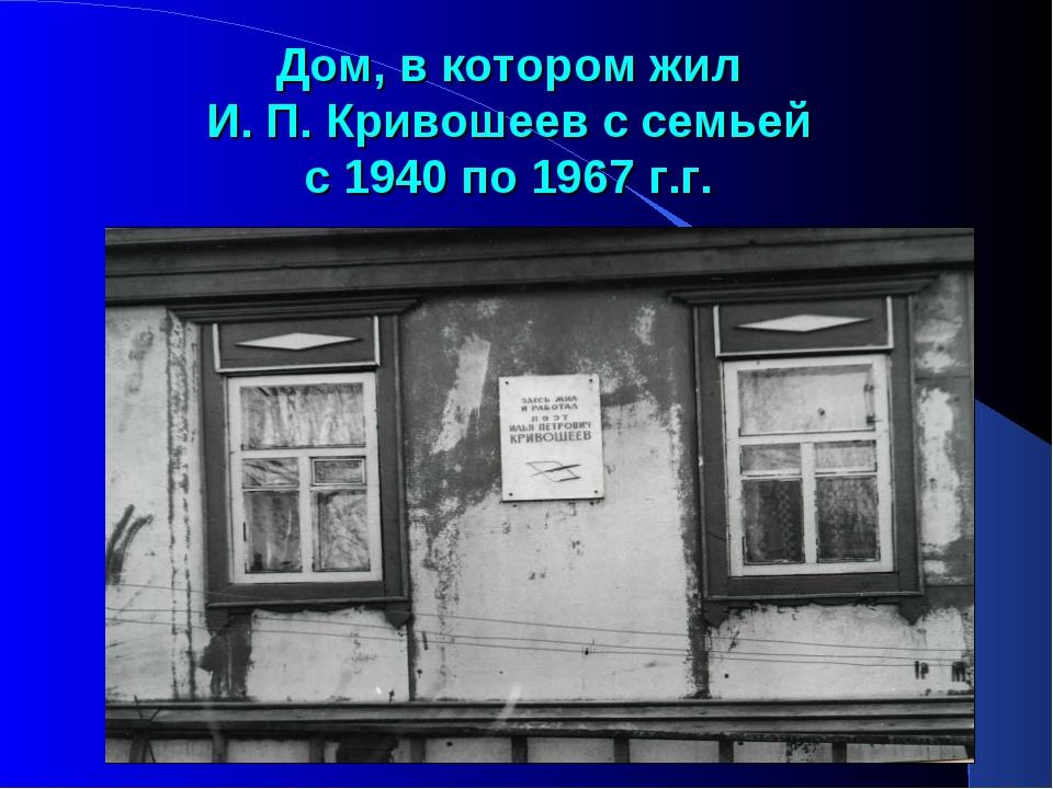Дом, в котором жил И. П. Кривошеев с семьей с 1940 по 1967 г.г.