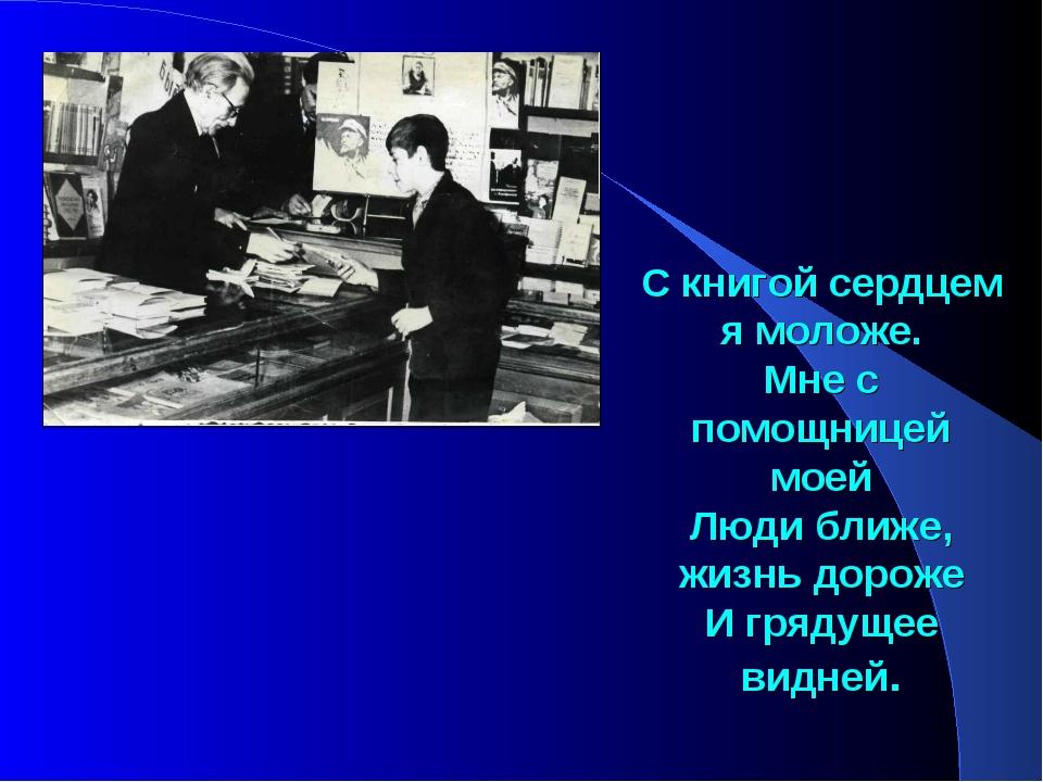 С книгой сердцем я моложе. Мне с помощницей моей Люди ближе, жизнь дороже И г...
