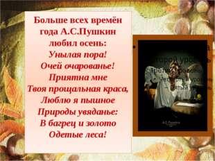 Больше всех времён года А.С.Пушкин любил осень: Унылая пора! Очей очарованье!