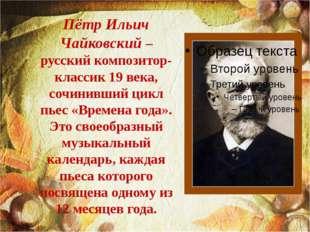 Пётр Ильич Чайковский – русский композитор-классик 19 века, сочинивший цикл п