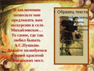В заключении позвольте мне предложить вам экскурсию в село Михайловское… То с