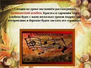 Сегодня на уроке мы начнём рассматривать пушкинский альбом. Красота и гармони