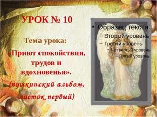 УРОК № 10 Тема урока: «Приют спокойствия, трудов и вдохновенья». (пушкинский