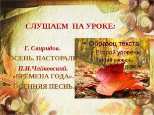 СЛУШАЕМ НА УРОКЕ: Г. Свиридов. ОСЕНЬ. ПАСТОРАЛЬ П.И.Чайковский. «ВРЕМЕНА ГОДА
