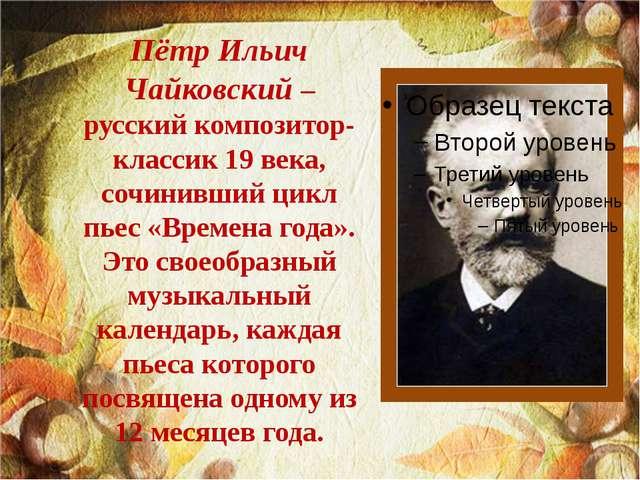 Пётр Ильич Чайковский – русский композитор-классик 19 века, сочинивший цикл п...