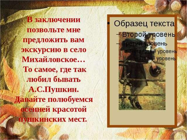 В заключении позвольте мне предложить вам экскурсию в село Михайловское… То с...