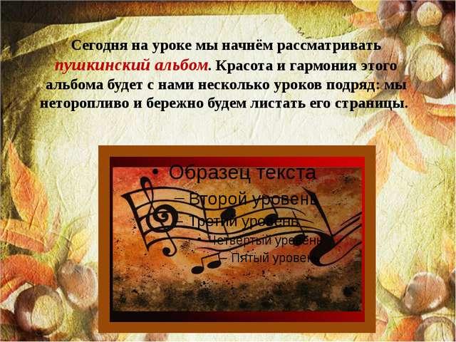 Сегодня на уроке мы начнём рассматривать пушкинский альбом. Красота и гармони...