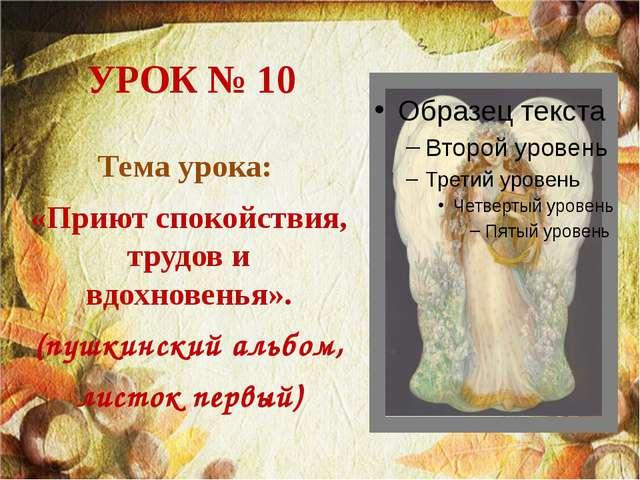 УРОК № 10 Тема урока: «Приют спокойствия, трудов и вдохновенья». (пушкинский...