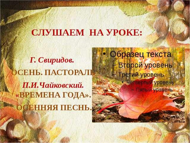 СЛУШАЕМ НА УРОКЕ: Г. Свиридов. ОСЕНЬ. ПАСТОРАЛЬ П.И.Чайковский. «ВРЕМЕНА ГОДА...