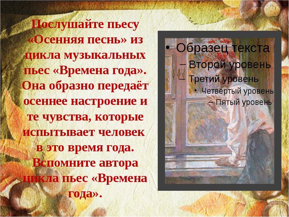 Послушайте пьесу «Осенняя песнь» из цикла музыкальных пьес «Времена года». Он...