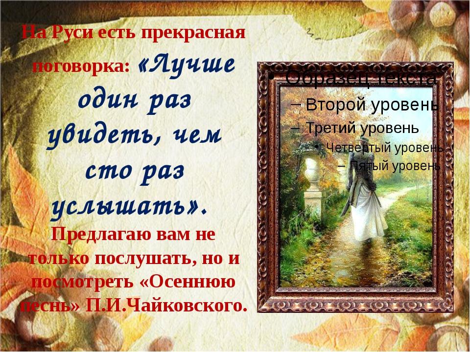 На Руси есть прекрасная поговорка: «Лучше один раз увидеть, чем сто раз услыш...