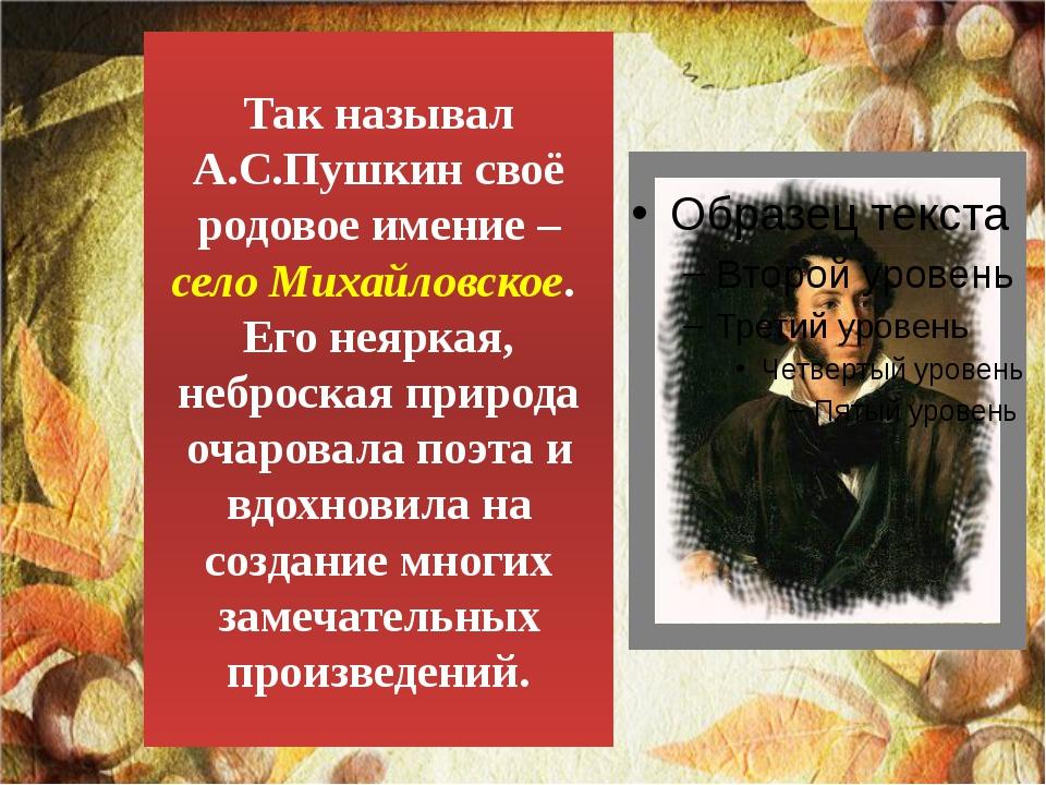 Так называл А.С.Пушкин своё родовое имение – село Михайловское. Его неяркая,...