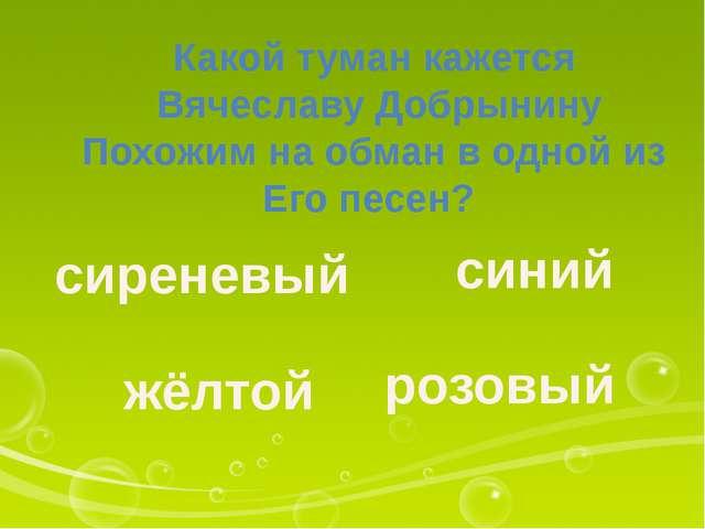 Какой туман кажется Вячеславу Добрынину Похожим на обман в одной из Его песен...