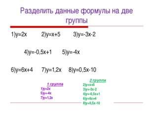 Разделить данные формулы на две группы 1)у=2х 2)у=х+5 3)у=-3х-2 4)у=-0,5х+1 5