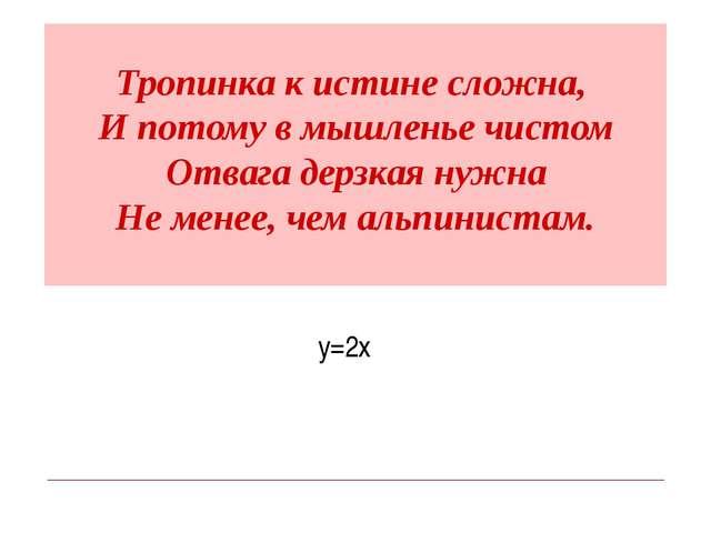 Тропинка к истине сложна, И потому в мышленье чистом Отвага дерзкая нужна Не...