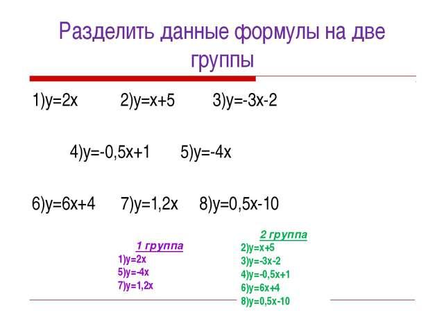 Разделить данные формулы на две группы 1)у=2х 2)у=х+5 3)у=-3х-2 4)у=-0,5х+1 5...