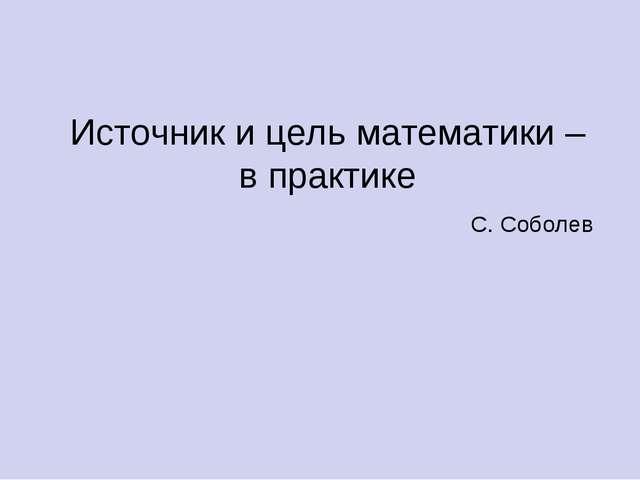 Источник и цель математики – в практике С. Соболев