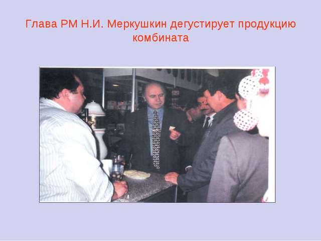 Глава РМ Н.И. Меркушкин дегустирует продукцию комбината