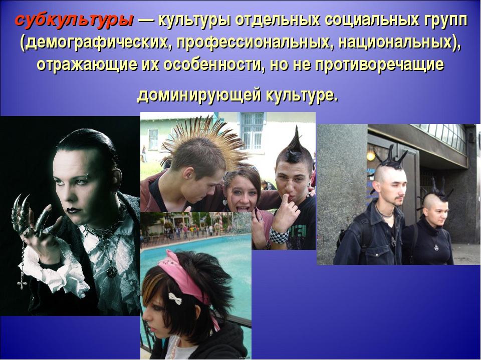 субкультуры — культуры отдельных социальных групп (демографических, профессио...