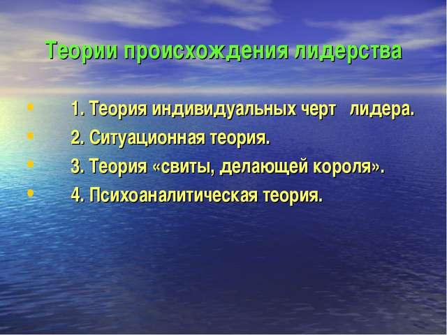 Теории происхождения лидерства 1. Теория индивидуальных черт лидера. 2. Ситуа...