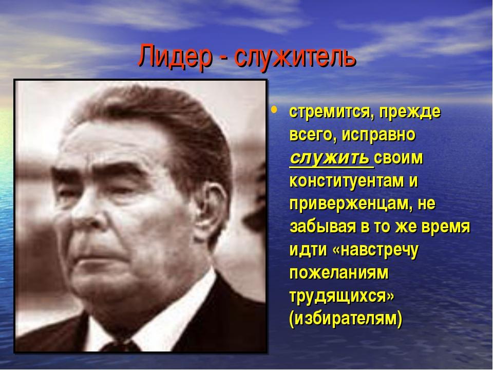 Лидер - служитель стремится, прежде всего, исправно служить своим конституент...