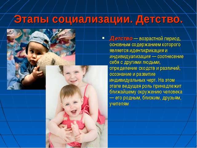 Этапы социализации. Детство. Детство — возрастной период, основным содержание...