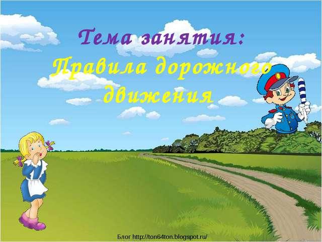 Тема занятия: Правила дорожного движения Блог http://ton64ton.blogspot.ru/