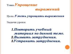 Тема: Упрощение выражений Цель: Уметь упрощать выражения Задачи урока: Повтор
