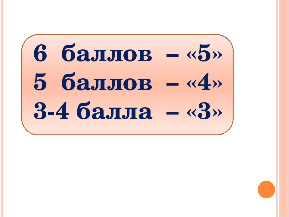 6 баллов – «5» 5 баллов – «4» 3-4 балла – «3»