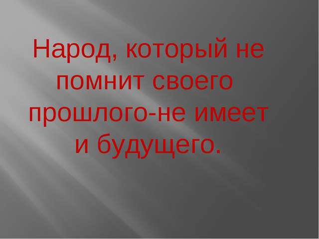 Народ, который не помнит своего прошлого-не имеет и будущего.