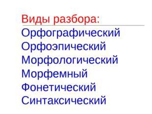 Виды разбора: Орфографический Орфоэпический Морфологический Морфемный Фонетич