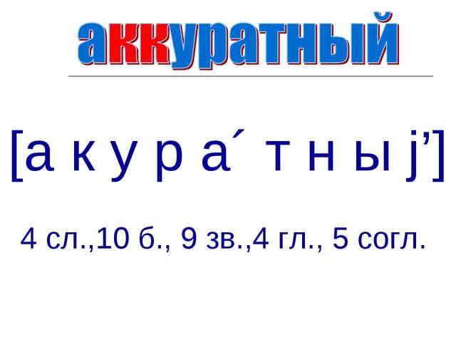 [а к у р а´ т н ы j'] 4 сл.,10 б., 9 зв.,4 гл., 5 согл.