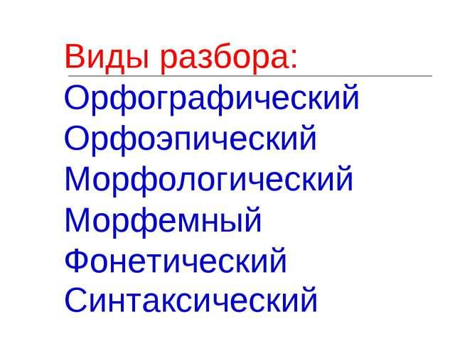 Виды разбора: Орфографический Орфоэпический Морфологический Морфемный Фонетич...