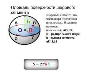 Шаровый сегмент- это часть шара отсеченная плоскостью. В данном примере, плос