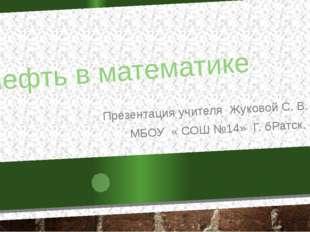 Нефть в математике Презентация учителя Жуковой С. В. МБОУ « СОШ №14» Г. бРатс