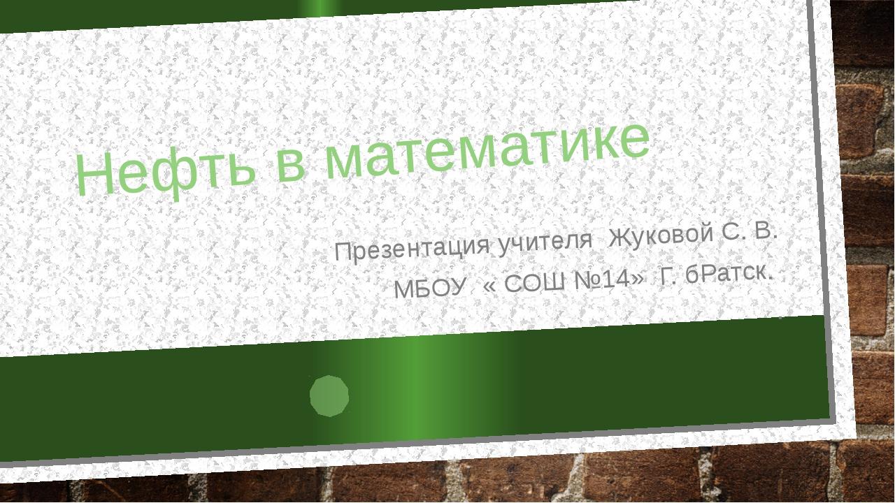 Нефть в математике Презентация учителя Жуковой С. В. МБОУ « СОШ №14» Г. бРатс...