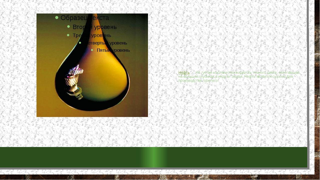 Нефть - это густая маслянистая жидкость темного цвета, залегающая на больши...