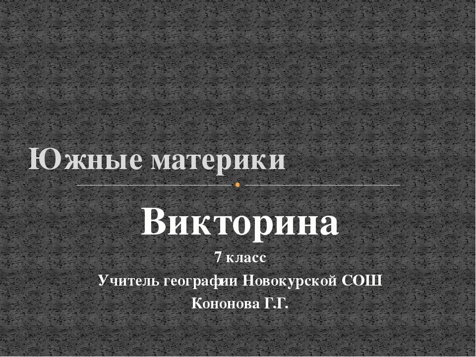 Южные материки Викторина 7 класс Учитель географии Новокурской СОШ Кононова...