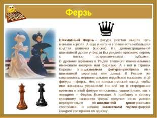 Ферзь Шахматный Ферзь– фигура ростом вышла чуть меньше короля. А еще у него