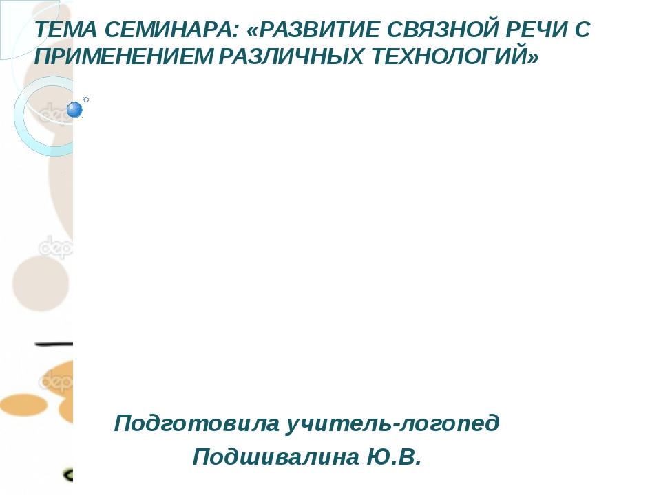 ТЕМА СЕМИНАРА: «РАЗВИТИЕ СВЯЗНОЙ РЕЧИ С ПРИМЕНЕНИЕМ РАЗЛИЧНЫХ ТЕХНОЛОГИЙ» Под...