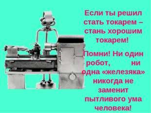 Если ты решил стать токарем – стань хорошим токарем! Помни! Ни один робот, н