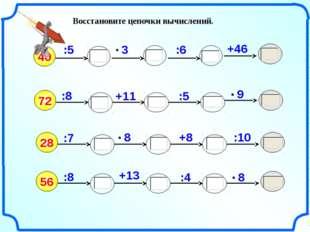 Восстановите цепочки вычислений. 40 :8 :5 +11 +46 72 :6 :5 :7 +8 28 :10 :8 56