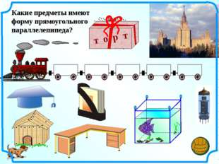 Какие предметы имеют форму прямоугольного параллелепипеда? т о р т