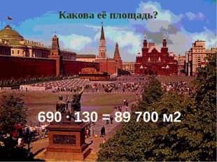 Какова её площадь? 690 ∙ 130 = 89 700 м2