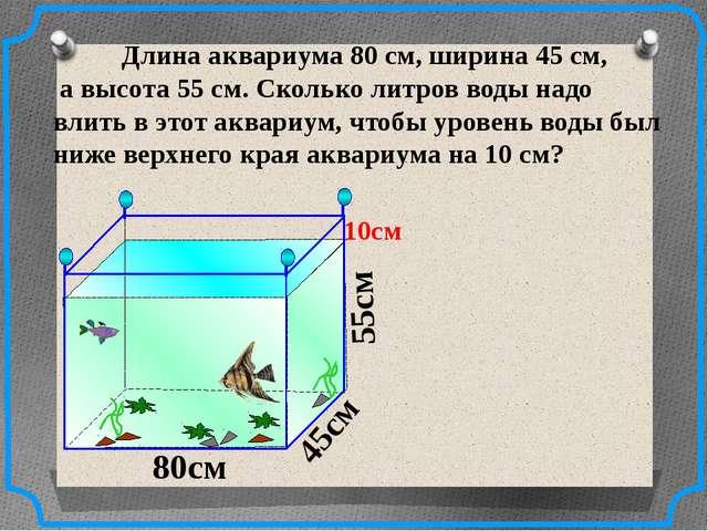 Длина аквариума 80 см, ширина 45 см, а высота 55 см. Сколько литров воды над...