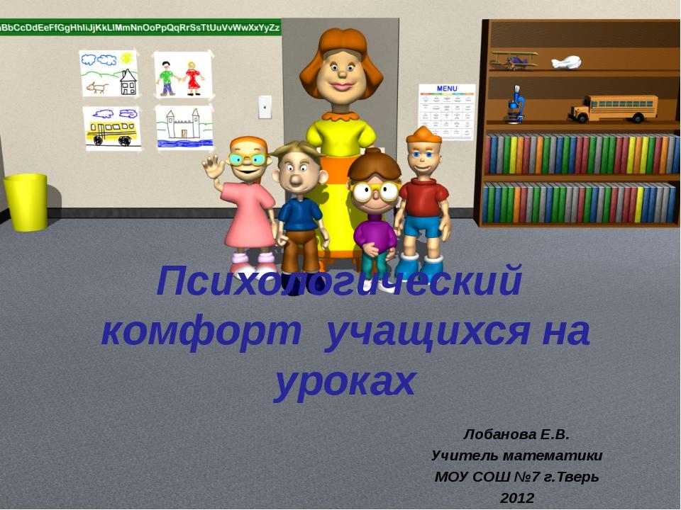 Психологический комфорт учащихся на уроках Лобанова Е.В. Учитель математики...