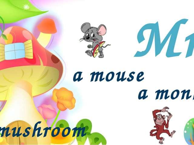 Mm a mushroom a monkey a mouse