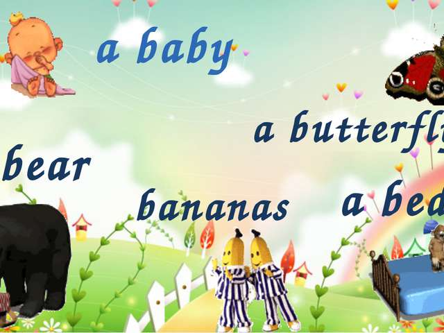 a bear a butterfly bananas a baby a bed