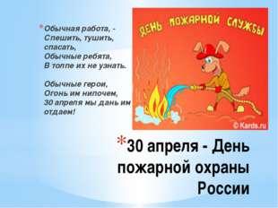 30 апреля - День пожарной охраны России Обычная работа, - Спешить, тушить, сп