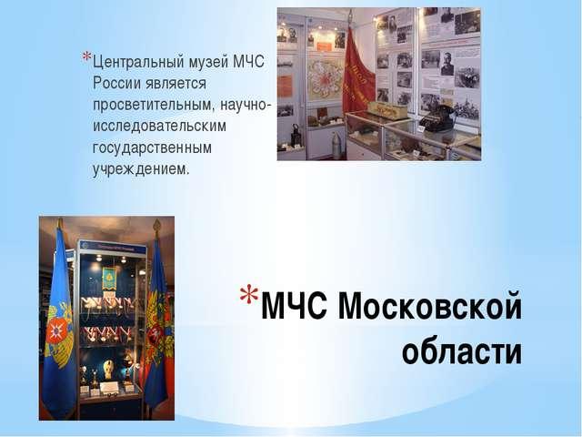 МЧС Московской области Центральный музей МЧС России является просветительным,...